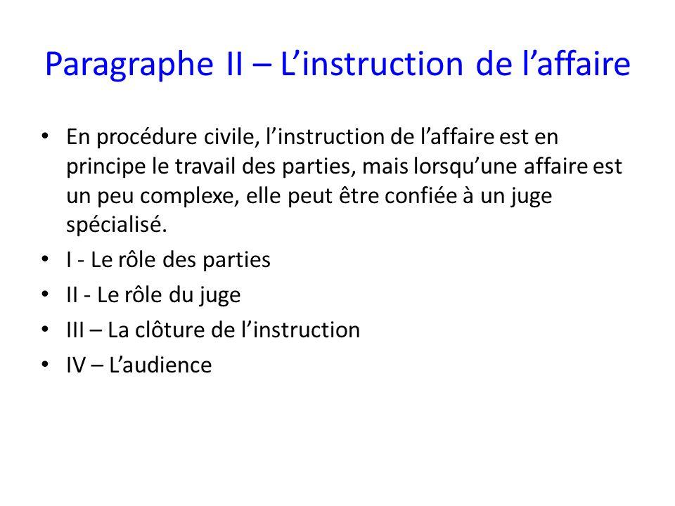 Paragraphe II – Linstruction de laffaire En procédure civile, linstruction de laffaire est en principe le travail des parties, mais lorsquune affaire est un peu complexe, elle peut être confiée à un juge spécialisé.