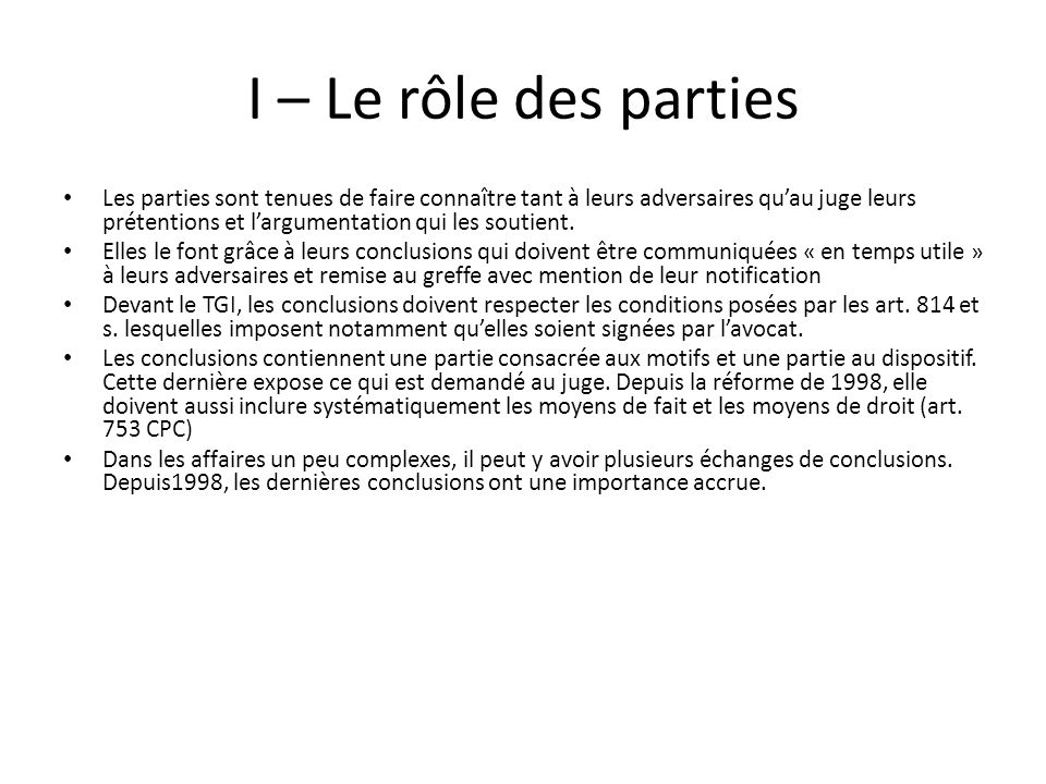 I – Le rôle des parties Les parties sont tenues de faire connaître tant à leurs adversaires quau juge leurs prétentions et largumentation qui les soutient.