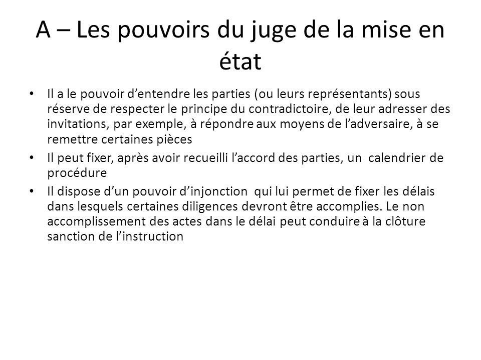 A – Les pouvoirs du juge de la mise en état Il a le pouvoir dentendre les parties (ou leurs représentants) sous réserve de respecter le principe du co