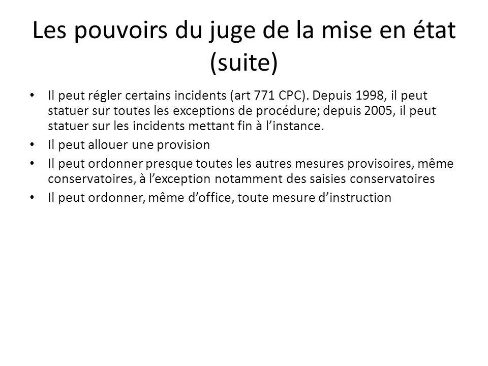 Les pouvoirs du juge de la mise en état (suite) Il peut régler certains incidents (art 771 CPC). Depuis 1998, il peut statuer sur toutes les exception