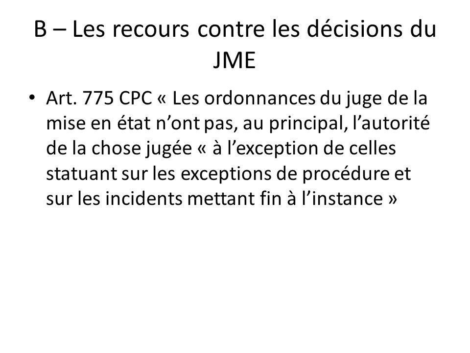 B – Les recours contre les décisions du JME Art. 775 CPC « Les ordonnances du juge de la mise en état nont pas, au principal, lautorité de la chose ju