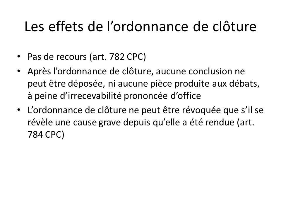 Les effets de lordonnance de clôture Pas de recours (art. 782 CPC) Après lordonnance de clôture, aucune conclusion ne peut être déposée, ni aucune piè