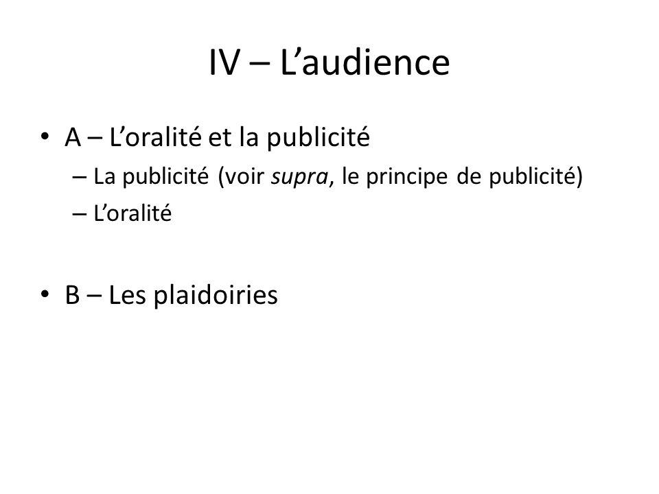 IV – Laudience A – Loralité et la publicité – La publicité (voir supra, le principe de publicité) – Loralité B – Les plaidoiries