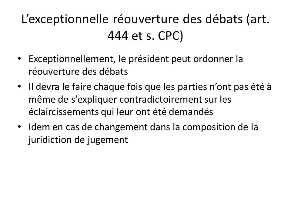 Lexceptionnelle réouverture des débats (art. 444 et s. CPC) Exceptionnellement, le président peut ordonner la réouverture des débats Il devra le faire