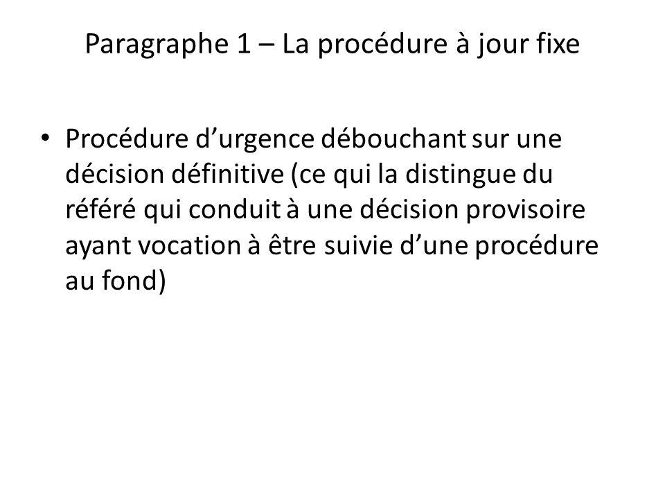 Paragraphe 1 – La procédure à jour fixe Procédure durgence débouchant sur une décision définitive (ce qui la distingue du référé qui conduit à une décision provisoire ayant vocation à être suivie dune procédure au fond)