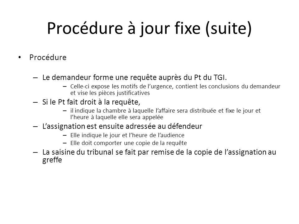 Procédure à jour fixe (suite) Procédure – Le demandeur forme une requête auprès du Pt du TGI. – Celle-ci expose les motifs de lurgence, contient les c