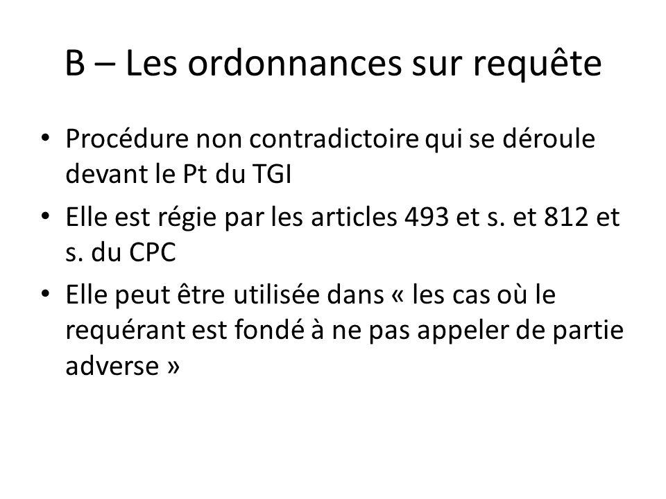 B – Les ordonnances sur requête Procédure non contradictoire qui se déroule devant le Pt du TGI Elle est régie par les articles 493 et s. et 812 et s.