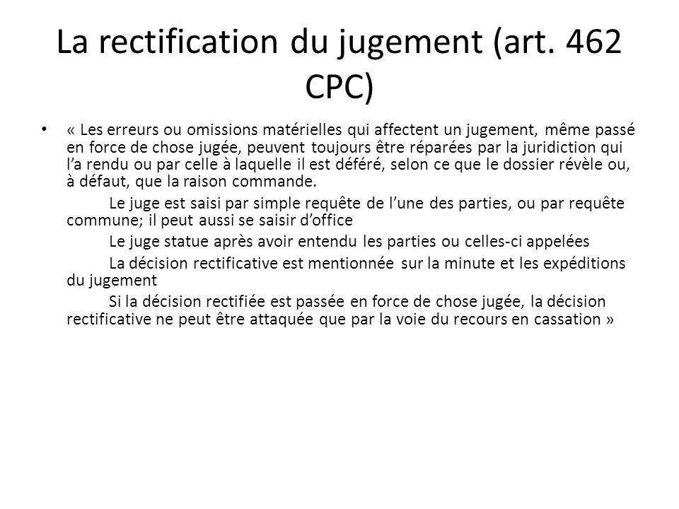 La rectification du jugement (art. 462 CPC) « Les erreurs ou omissions matérielles qui affectent un jugement, même passé en force de chose jugée, peuv