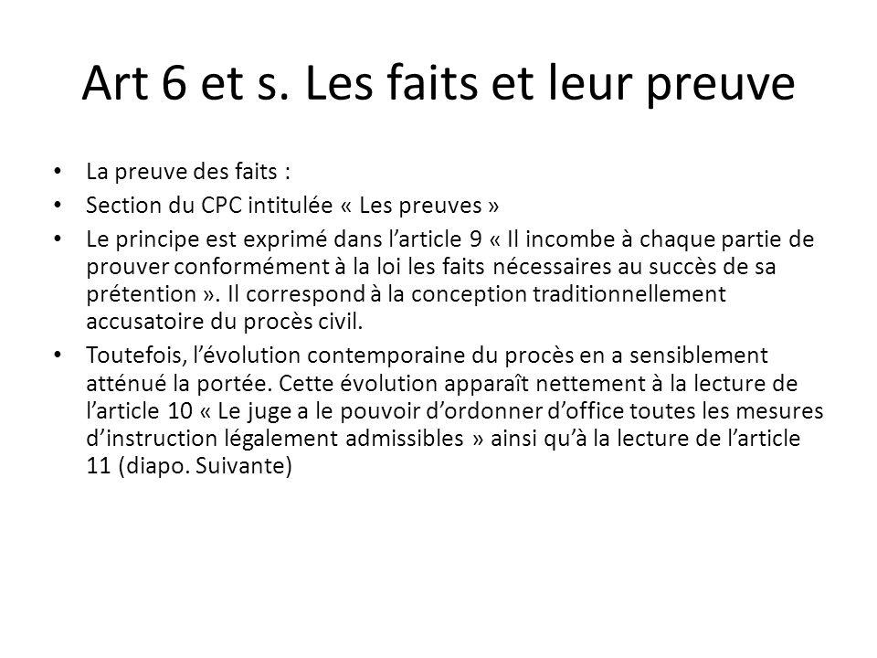 Art 6 et s. Les faits et leur preuve La preuve des faits : Section du CPC intitulée « Les preuves » Le principe est exprimé dans larticle 9 « Il incom