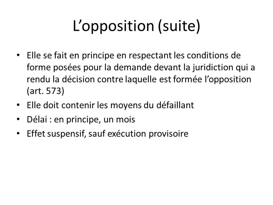 Lopposition (suite) Elle se fait en principe en respectant les conditions de forme posées pour la demande devant la juridiction qui a rendu la décision contre laquelle est formée lopposition (art.
