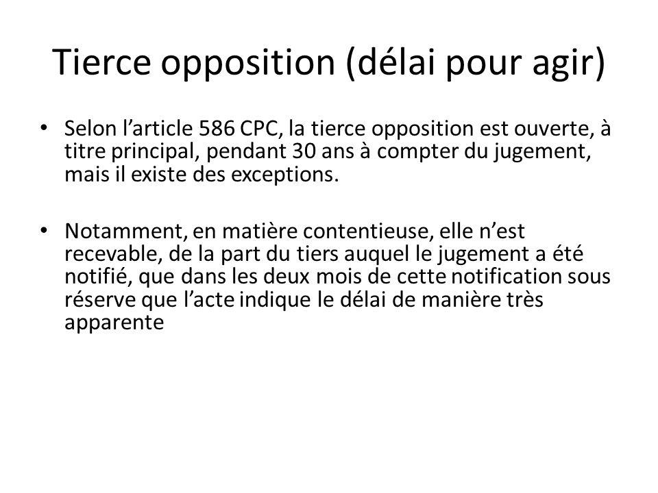 Tierce opposition (délai pour agir) Selon larticle 586 CPC, la tierce opposition est ouverte, à titre principal, pendant 30 ans à compter du jugement, mais il existe des exceptions.