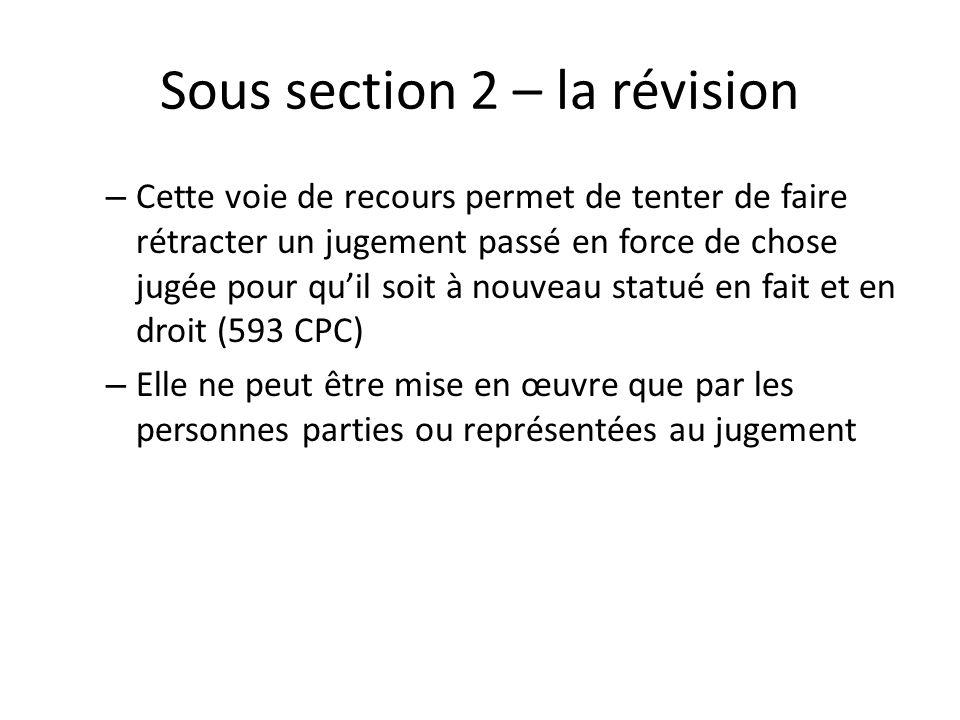 Sous section 2 – la révision – Cette voie de recours permet de tenter de faire rétracter un jugement passé en force de chose jugée pour quil soit à nouveau statué en fait et en droit (593 CPC) – Elle ne peut être mise en œuvre que par les personnes parties ou représentées au jugement