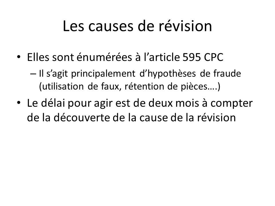 Les causes de révision Elles sont énumérées à larticle 595 CPC – Il sagit principalement dhypothèses de fraude (utilisation de faux, rétention de pièces….) Le délai pour agir est de deux mois à compter de la découverte de la cause de la révision