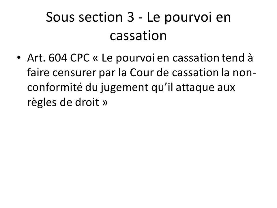 Sous section 3 - Le pourvoi en cassation Art. 604 CPC « Le pourvoi en cassation tend à faire censurer par la Cour de cassation la non- conformité du j