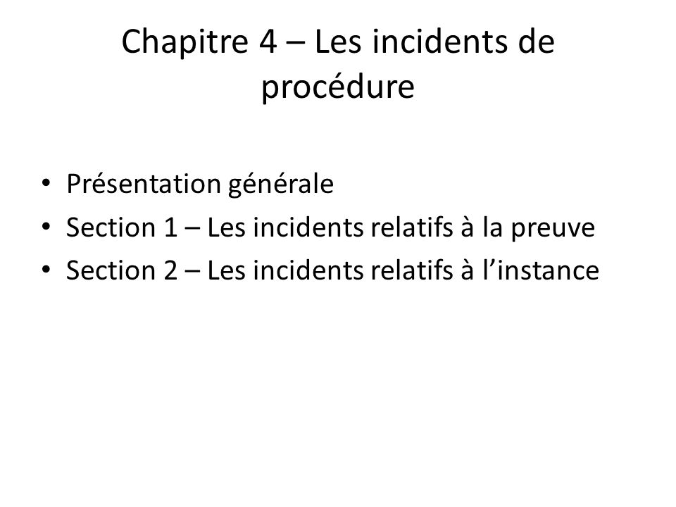 Chapitre 4 – Les incidents de procédure Présentation générale Section 1 – Les incidents relatifs à la preuve Section 2 – Les incidents relatifs à linstance