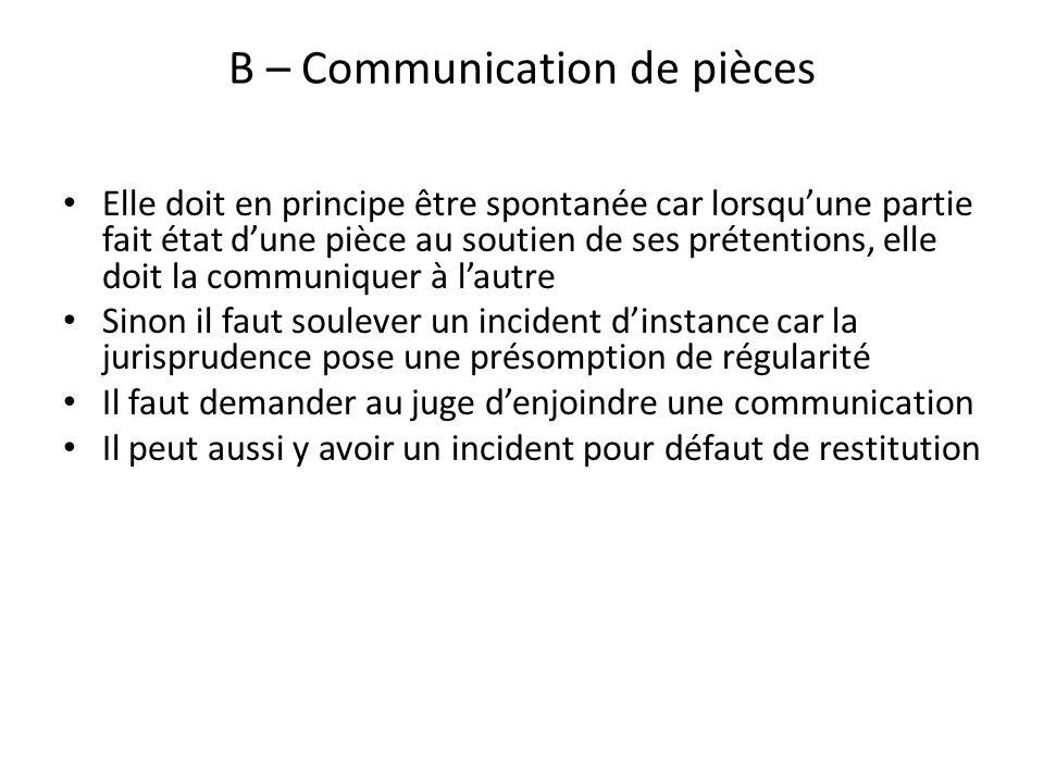 B – Communication de pièces Elle doit en principe être spontanée car lorsquune partie fait état dune pièce au soutien de ses prétentions, elle doit la
