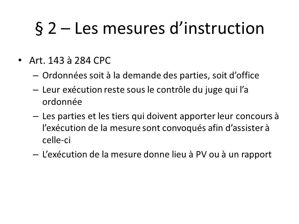 § 2 – Les mesures dinstruction Art. 143 à 284 CPC – Ordonnées soit à la demande des parties, soit doffice – Leur exécution reste sous le contrôle du j