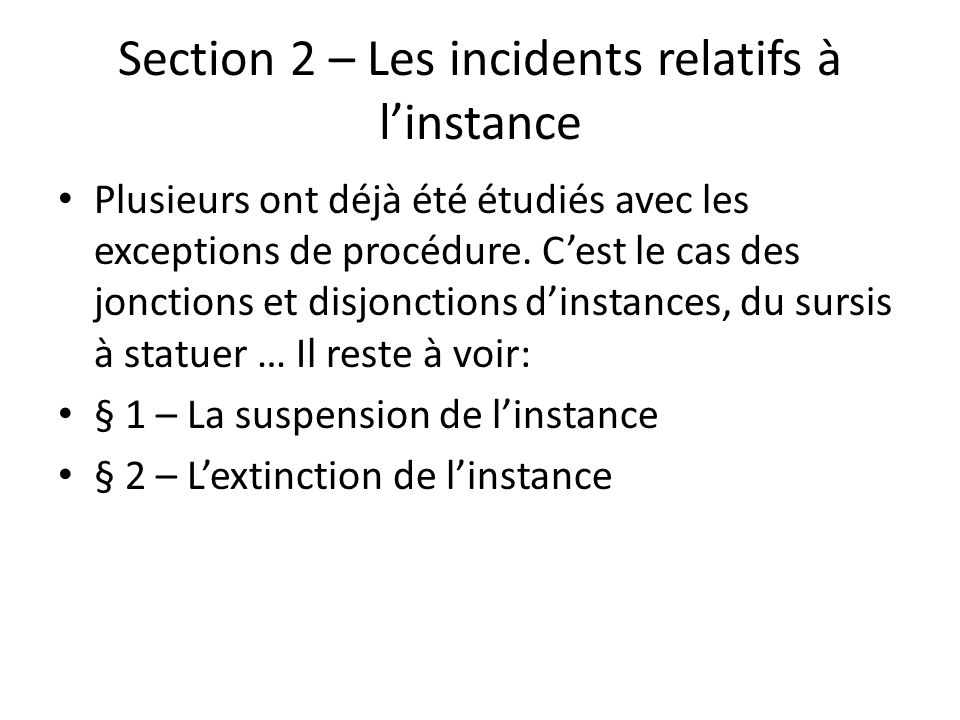 Section 2 – Les incidents relatifs à linstance Plusieurs ont déjà été étudiés avec les exceptions de procédure. Cest le cas des jonctions et disjoncti