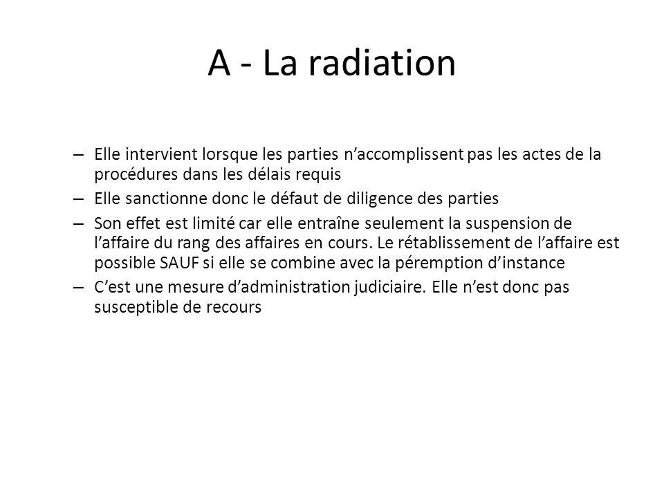 A - La radiation – Elle intervient lorsque les parties naccomplissent pas les actes de la procédures dans les délais requis – Elle sanctionne donc le défaut de diligence des parties – Son effet est limité car elle entraîne seulement la suspension de laffaire du rang des affaires en cours.