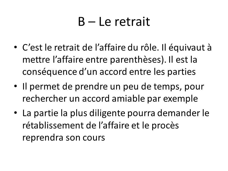 B – Le retrait Cest le retrait de laffaire du rôle. Il équivaut à mettre laffaire entre parenthèses). Il est la conséquence dun accord entre les parti
