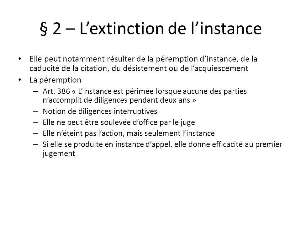 § 2 – Lextinction de linstance Elle peut notamment résulter de la péremption dinstance, de la caducité de la citation, du désistement ou de lacquiescement La péremption – Art.