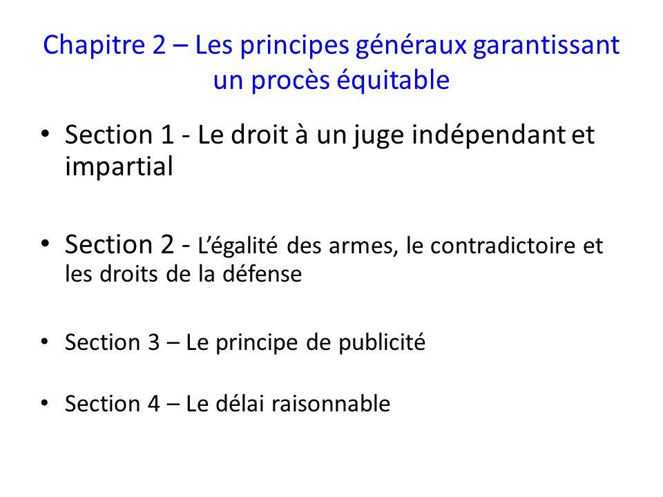Chapitre 2 – Les principes généraux garantissant un procès équitable Section 1 - Le droit à un juge indépendant et impartial Section 2 - Légalité des armes, le contradictoire et les droits de la défense Section 3 – Le principe de publicité Section 4 – Le délai raisonnable