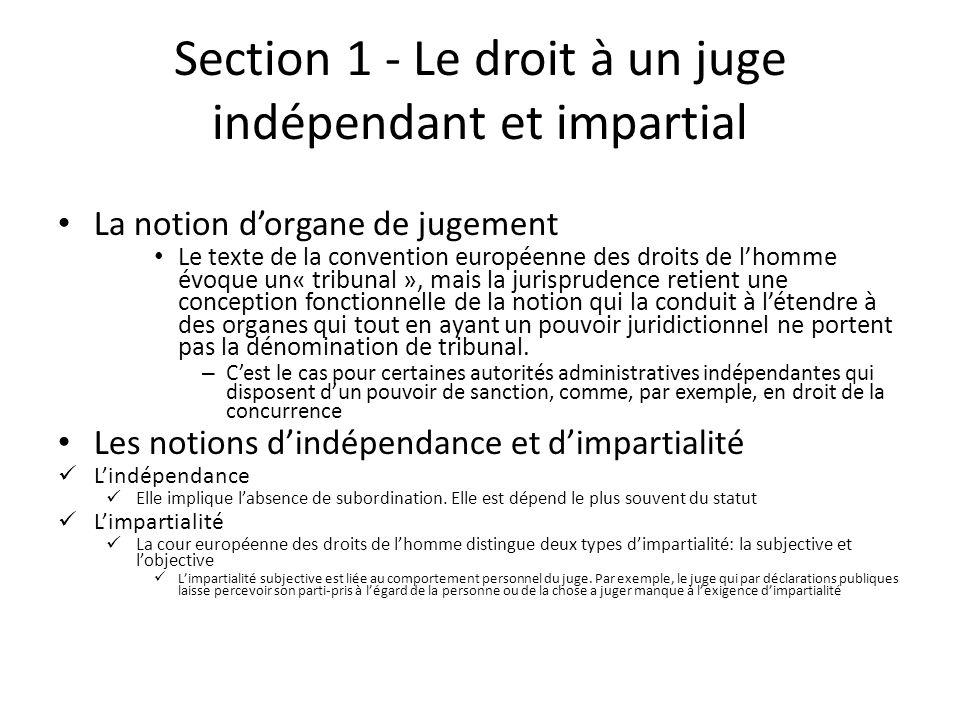 Section 1 - Le droit à un juge indépendant et impartial La notion dorgane de jugement Le texte de la convention européenne des droits de lhomme évoque un« tribunal », mais la jurisprudence retient une conception fonctionnelle de la notion qui la conduit à létendre à des organes qui tout en ayant un pouvoir juridictionnel ne portent pas la dénomination de tribunal.