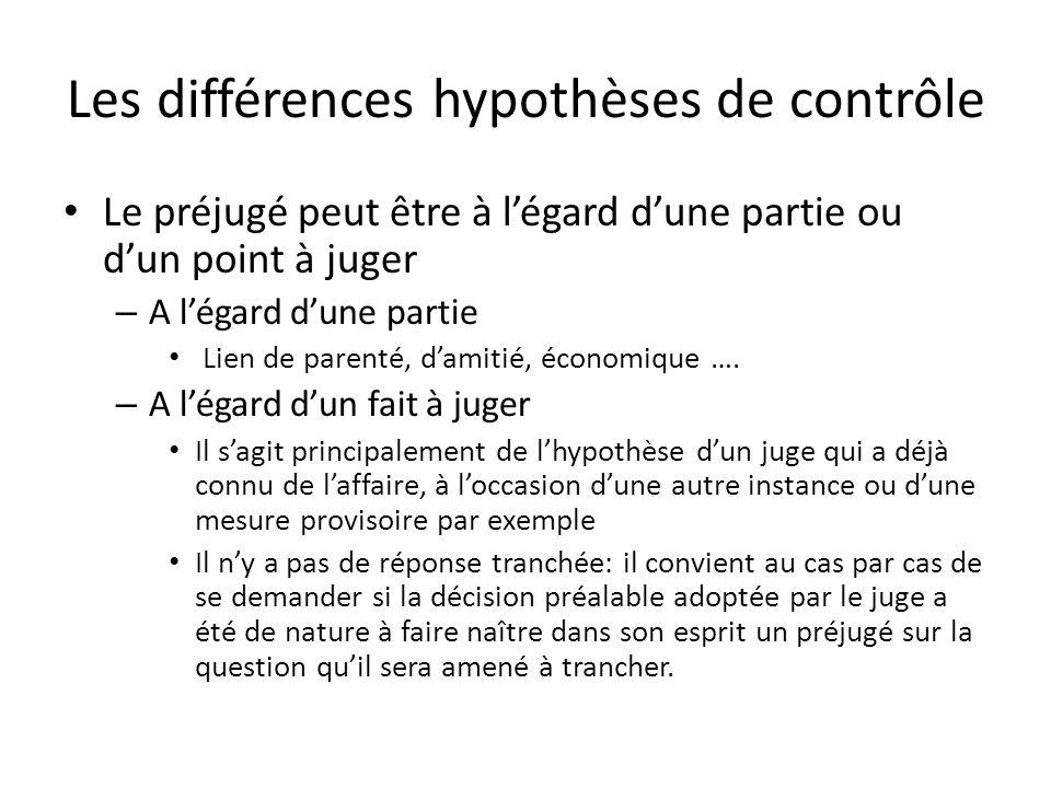 Les différences hypothèses de contrôle Le préjugé peut être à légard dune partie ou dun point à juger – A légard dune partie Lien de parenté, damitié, économique ….