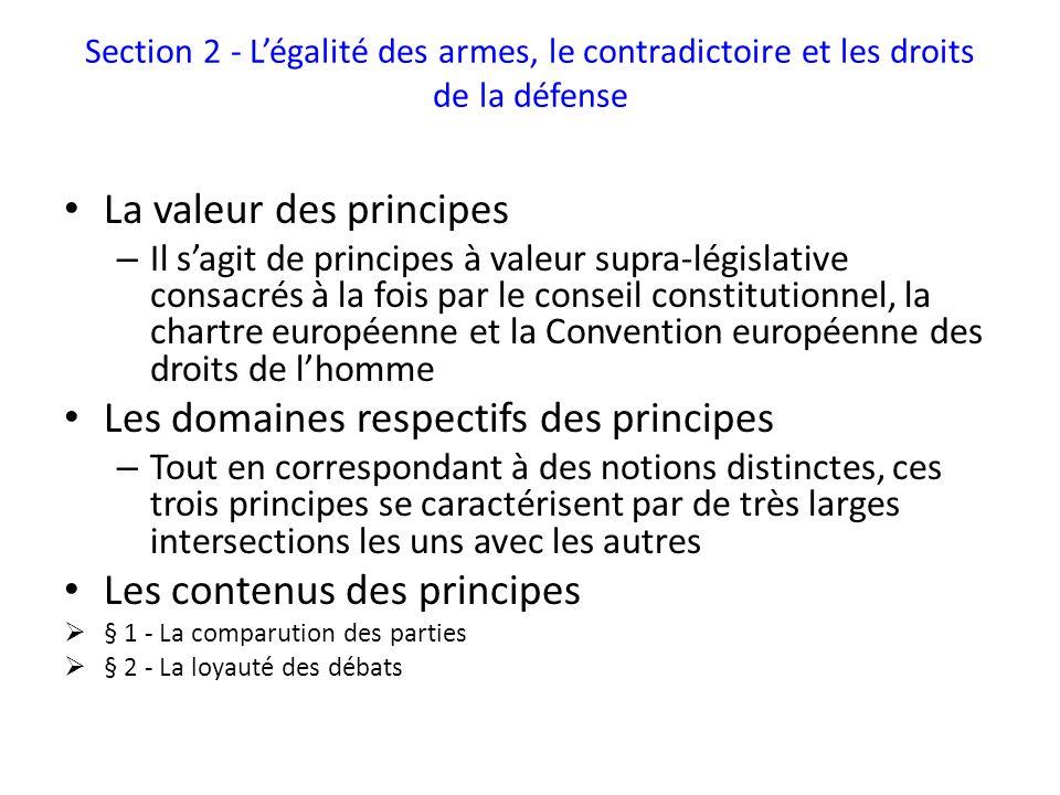 Section 2 - Légalité des armes, le contradictoire et les droits de la défense La valeur des principes – Il sagit de principes à valeur supra-législative consacrés à la fois par le conseil constitutionnel, la chartre européenne et la Convention européenne des droits de lhomme Les domaines respectifs des principes – Tout en correspondant à des notions distinctes, ces trois principes se caractérisent par de très larges intersections les uns avec les autres Les contenus des principes § 1 - La comparution des parties § 2 - La loyauté des débats