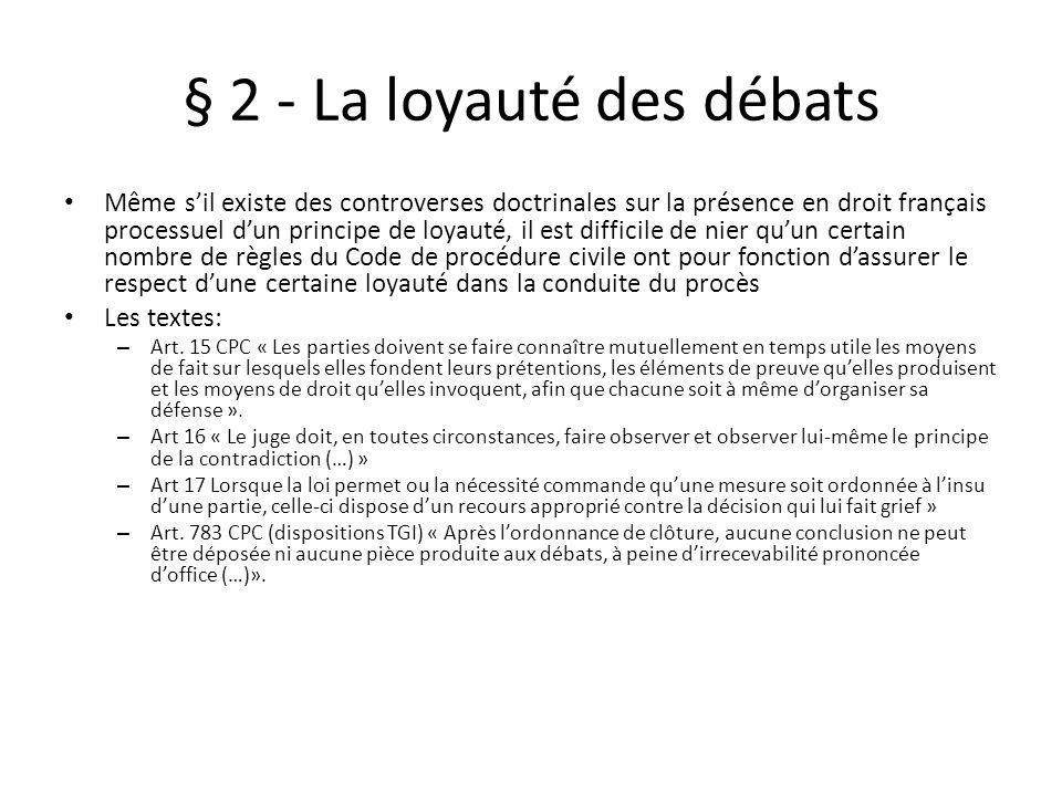 § 2 - La loyauté des débats Même sil existe des controverses doctrinales sur la présence en droit français processuel dun principe de loyauté, il est