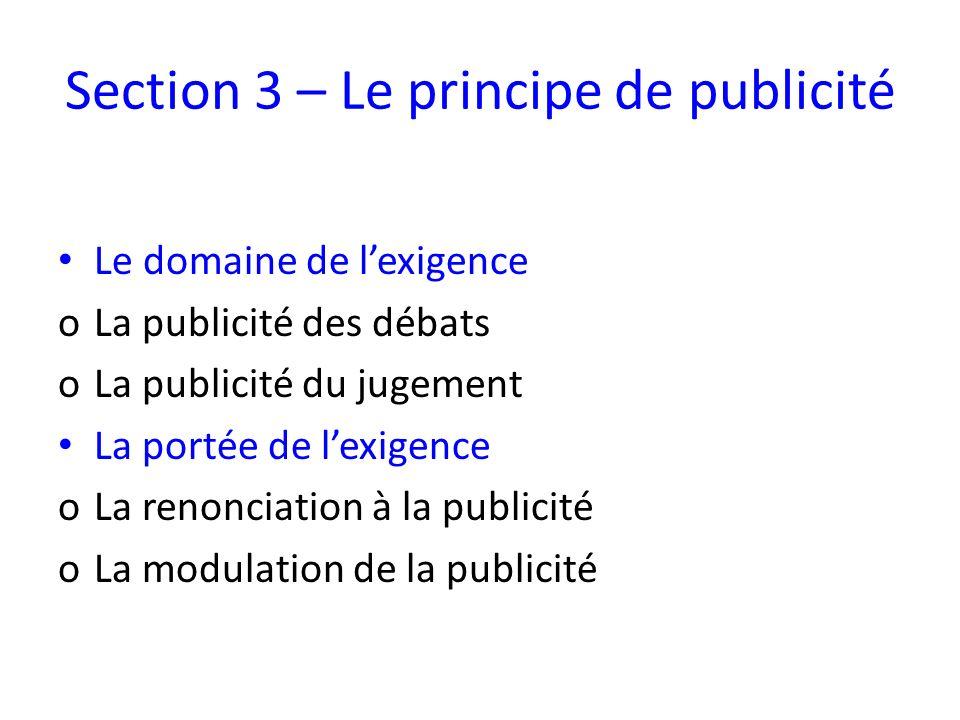 Section 3 – Le principe de publicité Le domaine de lexigence oLa publicité des débats oLa publicité du jugement La portée de lexigence oLa renonciation à la publicité oLa modulation de la publicité