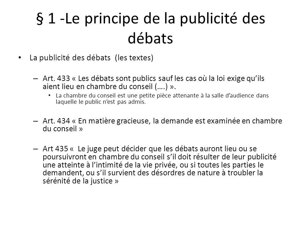§ 1 -Le principe de la publicité des débats La publicité des débats (les textes) – Art. 433 « Les débats sont publics sauf les cas où la loi exige qui
