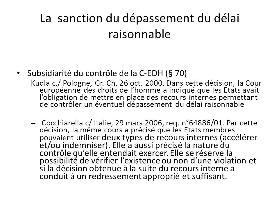La sanction du dépassement du délai raisonnable Subsidiarité du contrôle de la C-EDH (§ 70) Kudla c./ Pologne, Gr. Ch, 26 oct. 2000. Dans cette décisi