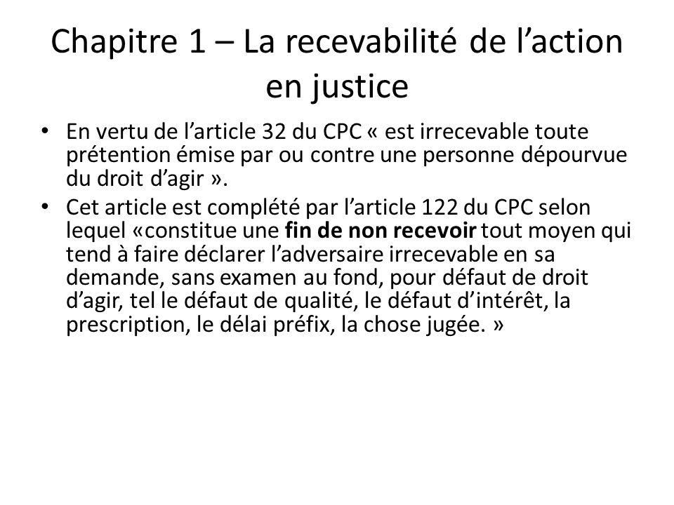 Chapitre 1 – La recevabilité de laction en justice En vertu de larticle 32 du CPC « est irrecevable toute prétention émise par ou contre une personne dépourvue du droit dagir ».
