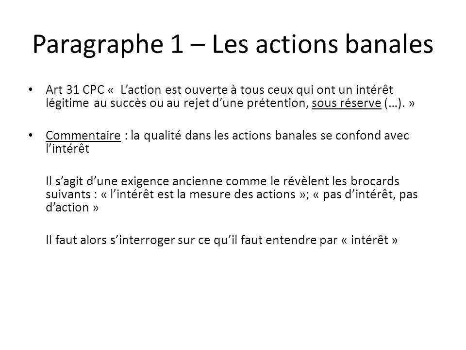 Paragraphe 1 – Les actions banales Art 31 CPC « Laction est ouverte à tous ceux qui ont un intérêt légitime au succès ou au rejet dune prétention, sou