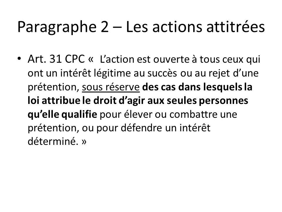 Paragraphe 2 – Les actions attitrées Art. 31 CPC « Laction est ouverte à tous ceux qui ont un intérêt légitime au succès ou au rejet dune prétention,