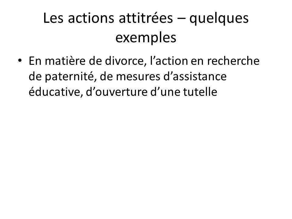 Les actions attitrées – quelques exemples En matière de divorce, laction en recherche de paternité, de mesures dassistance éducative, douverture dune tutelle