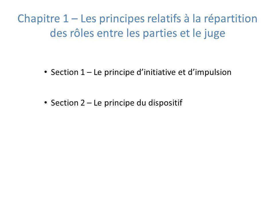 Chapitre 1 – Les principes relatifs à la répartition des rôles entre les parties et le juge Section 1 – Le principe dinitiative et dimpulsion Section 2 – Le principe du dispositif