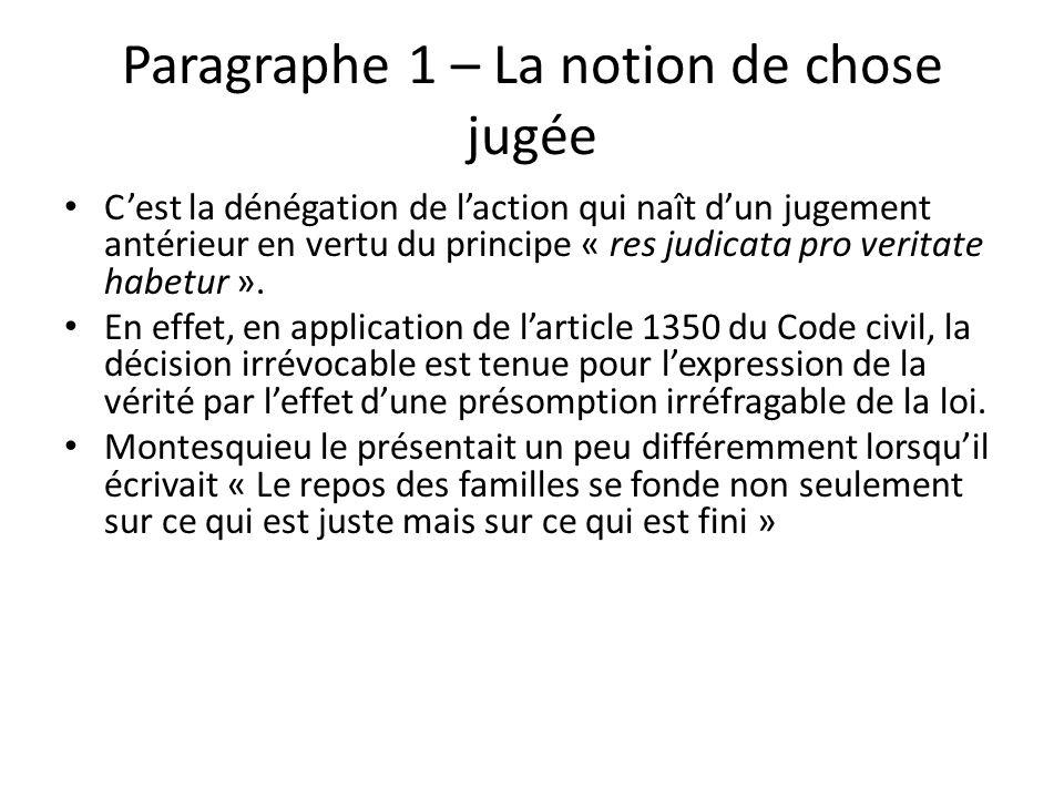Paragraphe 1 – La notion de chose jugée Cest la dénégation de laction qui naît dun jugement antérieur en vertu du principe « res judicata pro veritate habetur ».