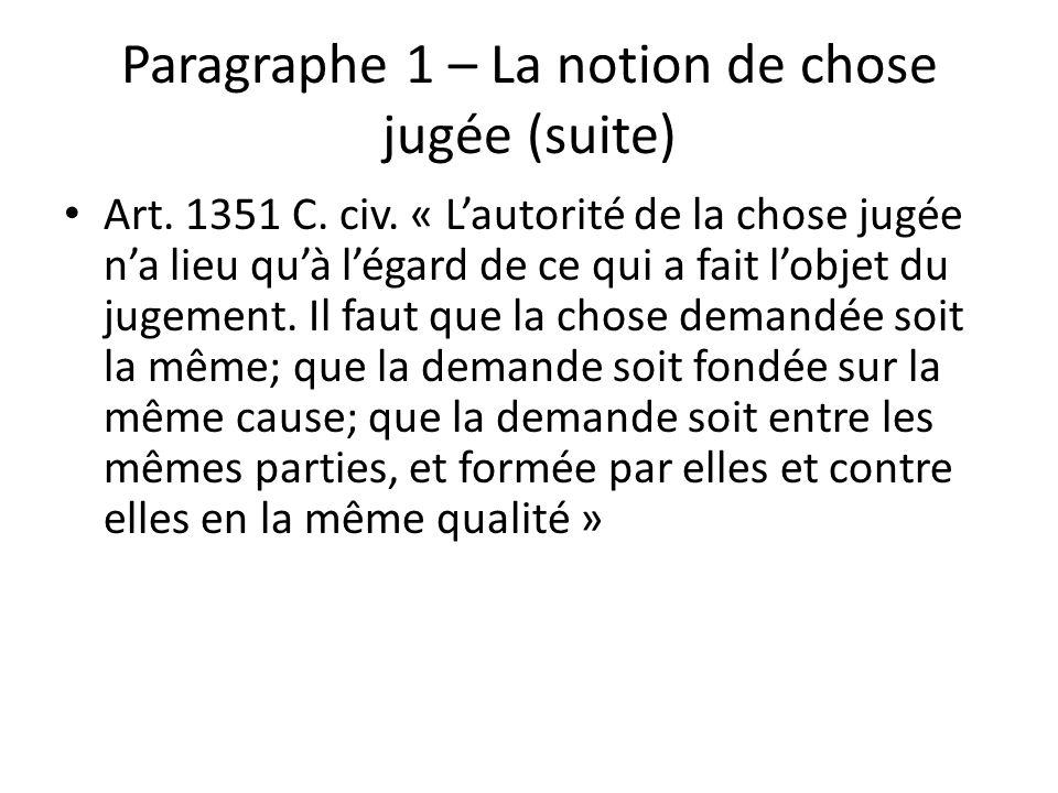 Paragraphe 1 – La notion de chose jugée (suite) Art. 1351 C. civ. « Lautorité de la chose jugée na lieu quà légard de ce qui a fait lobjet du jugement