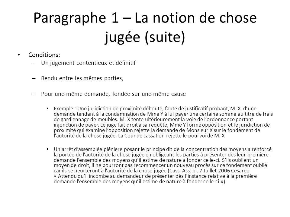 Paragraphe 1 – La notion de chose jugée (suite) Conditions: – Un jugement contentieux et définitif – Rendu entre les mêmes parties, – Pour une même de