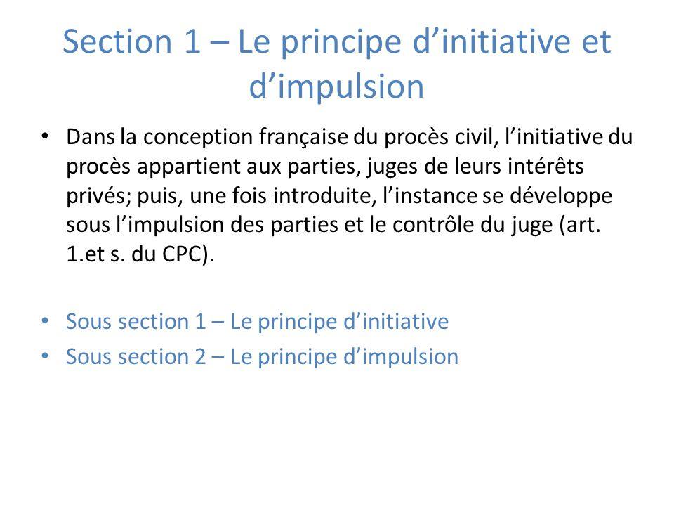 Section 1 – Le principe dinitiative et dimpulsion Dans la conception française du procès civil, linitiative du procès appartient aux parties, juges de leurs intérêts privés; puis, une fois introduite, linstance se développe sous limpulsion des parties et le contrôle du juge (art.