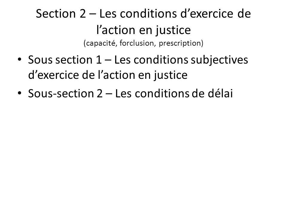 Section 2 – Les conditions dexercice de laction en justice (capacité, forclusion, prescription) Sous section 1 – Les conditions subjectives dexercice de laction en justice Sous-section 2 – Les conditions de délai