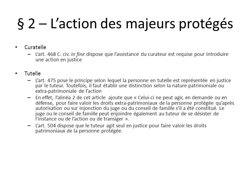 § 2 – Laction des majeurs protégés Curatelle – Lart. 468 C. civ. in fine dispose que lassistance du curateur est requise pour introduire une action en