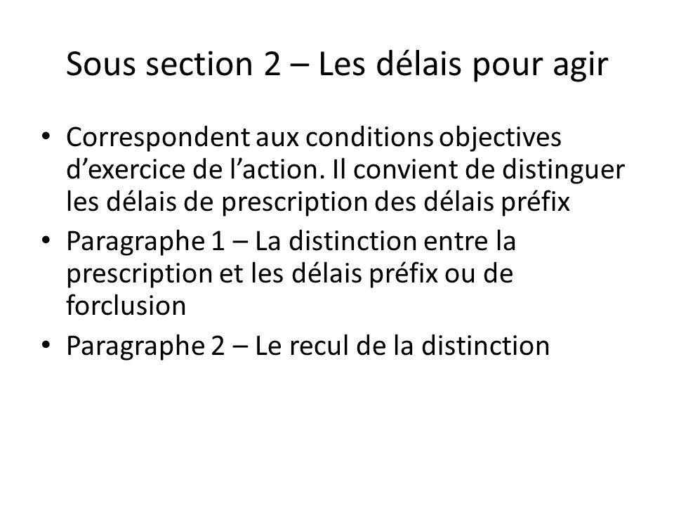 Sous section 2 – Les délais pour agir Correspondent aux conditions objectives dexercice de laction. Il convient de distinguer les délais de prescripti