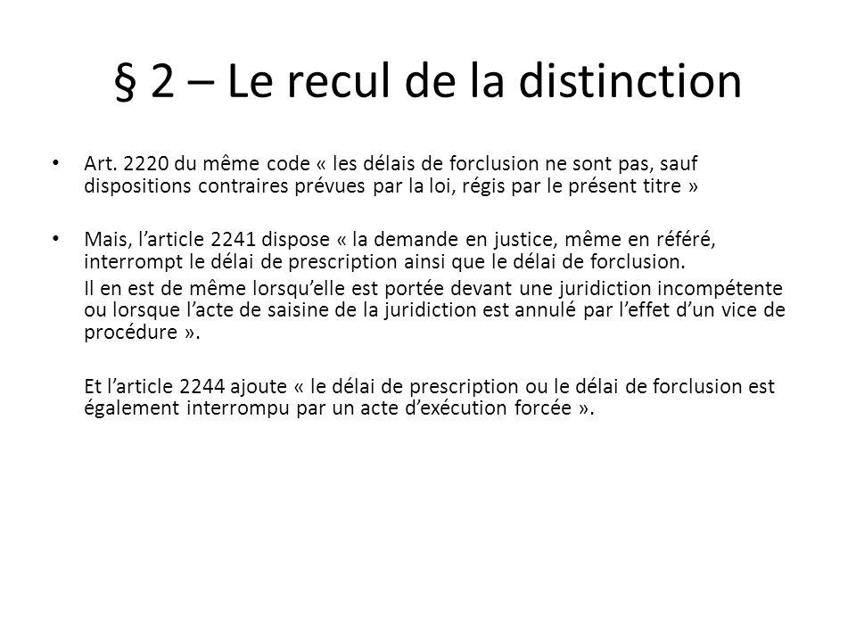 § 2 – Le recul de la distinction Art. 2220 du même code « les délais de forclusion ne sont pas, sauf dispositions contraires prévues par la loi, régis