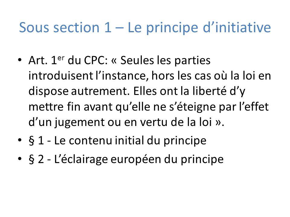 Sous section 1 – Le principe dinitiative Art. 1 er du CPC: « Seules les parties introduisent linstance, hors les cas où la loi en dispose autrement. E