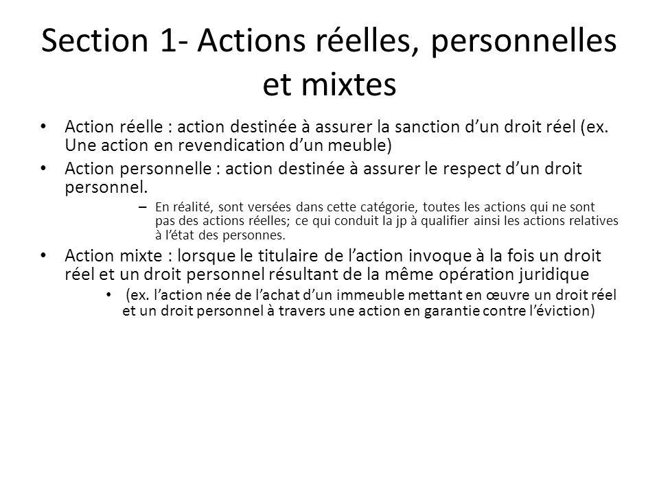 Section 1- Actions réelles, personnelles et mixtes Action réelle : action destinée à assurer la sanction dun droit réel (ex. Une action en revendicati
