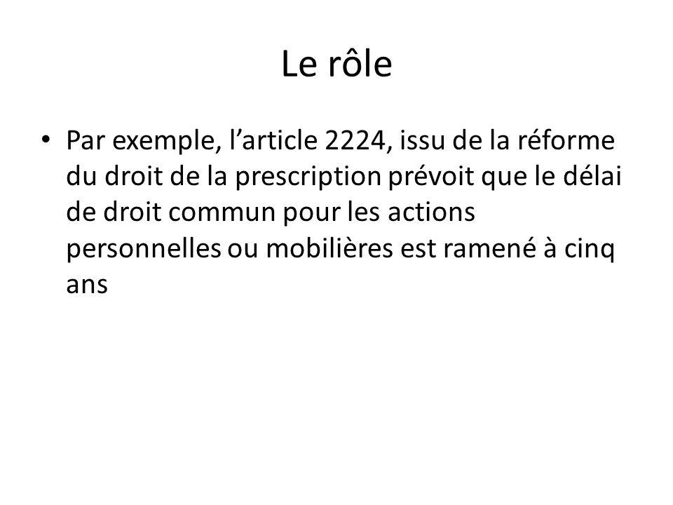 Le rôle Par exemple, larticle 2224, issu de la réforme du droit de la prescription prévoit que le délai de droit commun pour les actions personnelles ou mobilières est ramené à cinq ans
