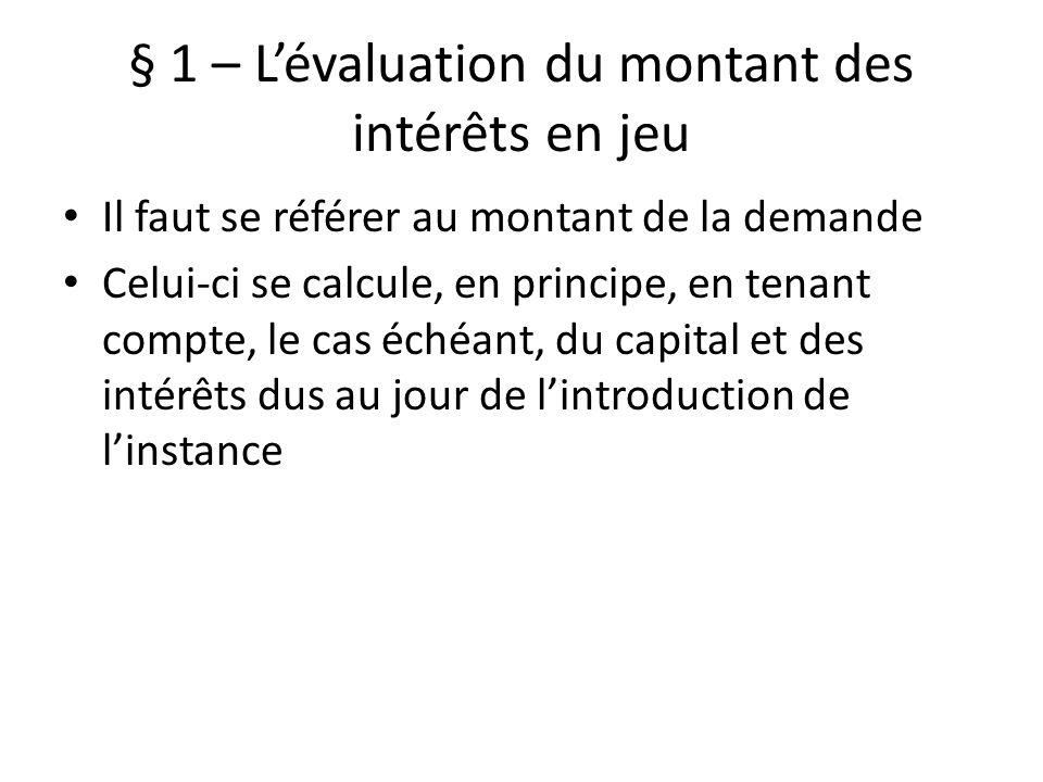 § 1 – Lévaluation du montant des intérêts en jeu Il faut se référer au montant de la demande Celui-ci se calcule, en principe, en tenant compte, le cas échéant, du capital et des intérêts dus au jour de lintroduction de linstance